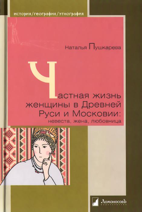 Частная жизнь женщины в Древней Руси и Московии. Невеста, жена, любовница, Наталья Пушкарева