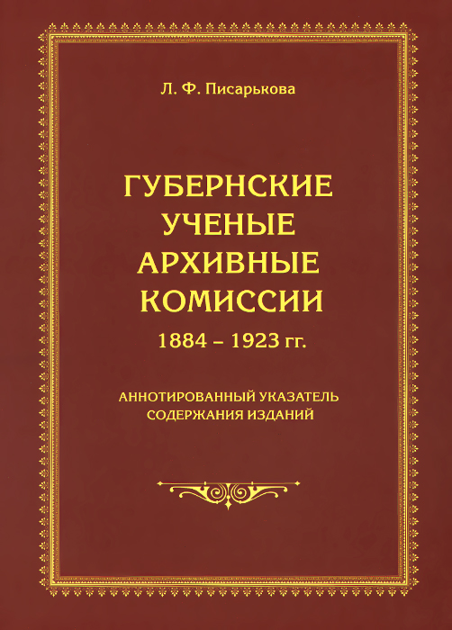 Губернские ученые архивные комиссии. 1884-1923 гг. Аннотированный указатель содержания изданий, Л. Ф. Писарькова
