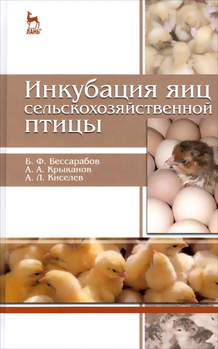 Инкубация яиц сельскохозяйственной птицы. Учебное пособие, Б. Ф. Бессарабов, А. А. Крыканов, А. Л. Киселев