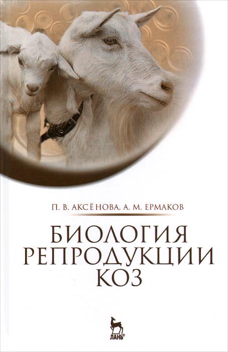 Биология репродукции коз. Монография, П. В. Аксёнов, А. М. Ермаков