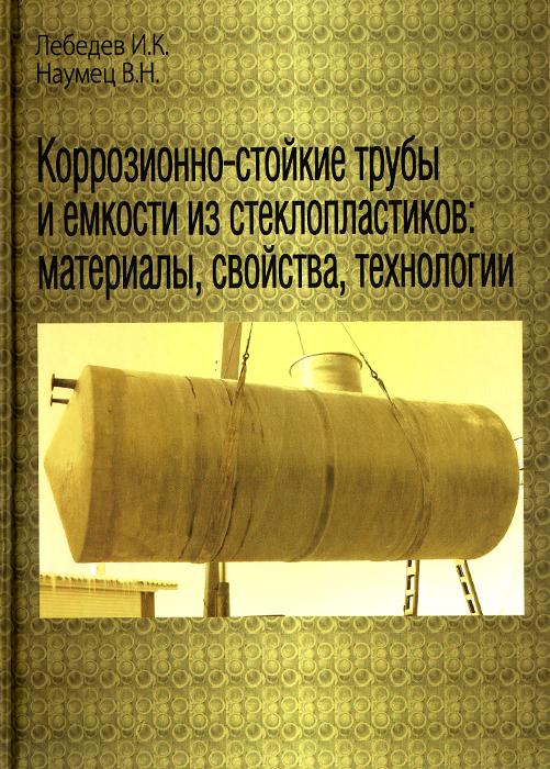 Коррозионно-стойкие трубы и емкости из стеклопластиков. Материалы, свойства, технологии, И. К. Лебедев, В. Н. Наумец