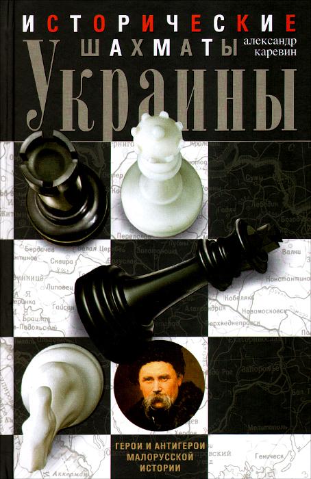 Исторические шахматы Украины. Герои и антигерои малорусской истории, Александр Каревин