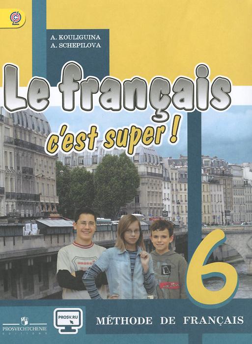 Le francais 6: C'est super! Methode de francais / Французский язык. 6 класс. Учебник, А. С. Кулигина, А. В. Щепилова