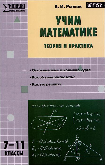 Учим математике. Теория и практика.7-11 классы. Учебно-методическое пособие, В. И. Рыжик
