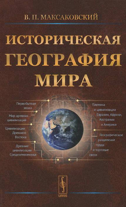 Историческая география мира. Учебное пособие, В. П. Максаковский