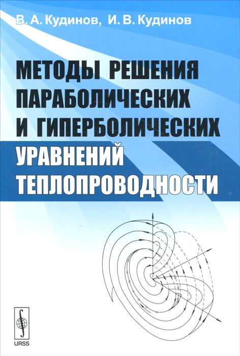 Методы решения параболических и гиперболических уравнений теплопроводности, В. А. Кудинов, И. В. Кудинов