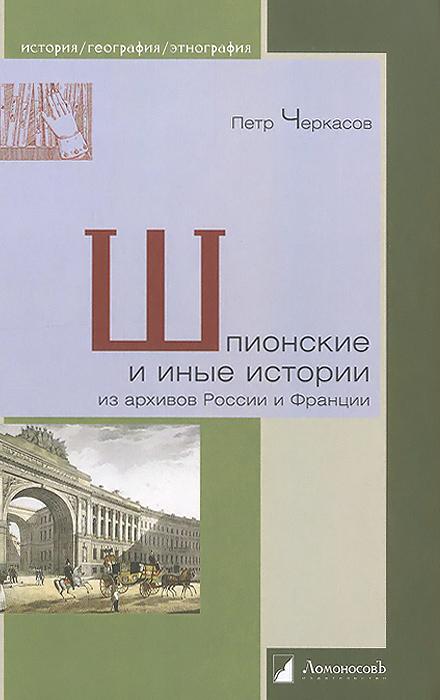 Шпионские и иные истории из архивов России и Франции, Петр Черкасов