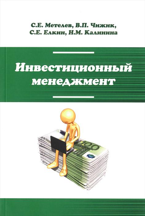 Инвестиционный менеджмент. Учебник, С. Е. Метелев, В. П. Чижик, С. Е. Елкин, Н. М. Калинина