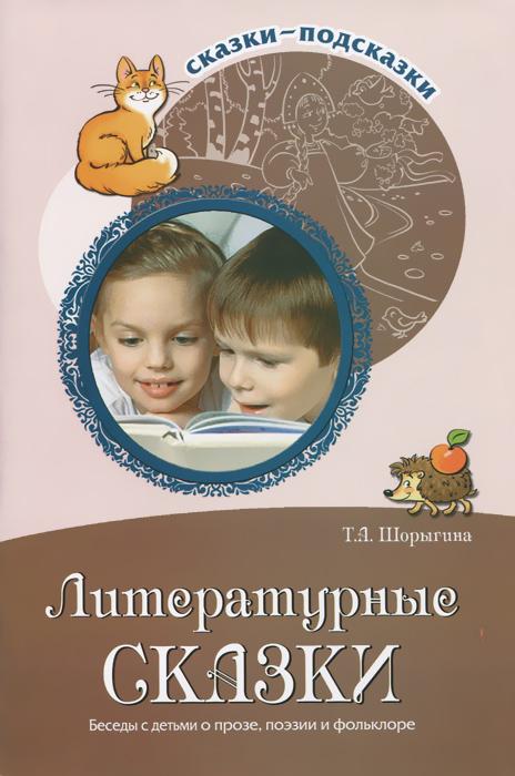 Литературные сказки. Беседы с детьми о прозе, поэзии и фольклоре, Т. А. Шорыгина