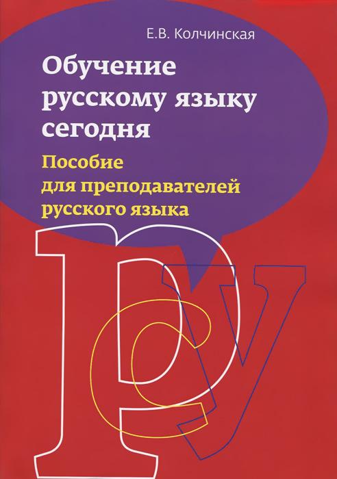 Обучение русскому языку сегодня. Пособие для преподавателей русского языка, Е. В. Колчинская