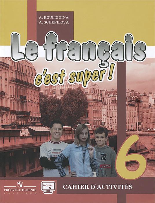 Le francais 6: C'est super! Cahier d'activites / Французский язык. 6 класс. Рабочая тетрадь, А. С. Кулигина, А. В. Щепилова