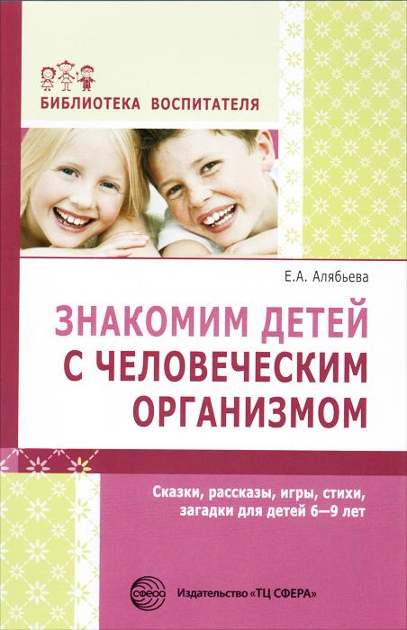 Знакомим детей с человеческим организмом. Сказки, рассказы, игры, стихи, загадки для детей 6-9 лет, Е. А. Алябьева