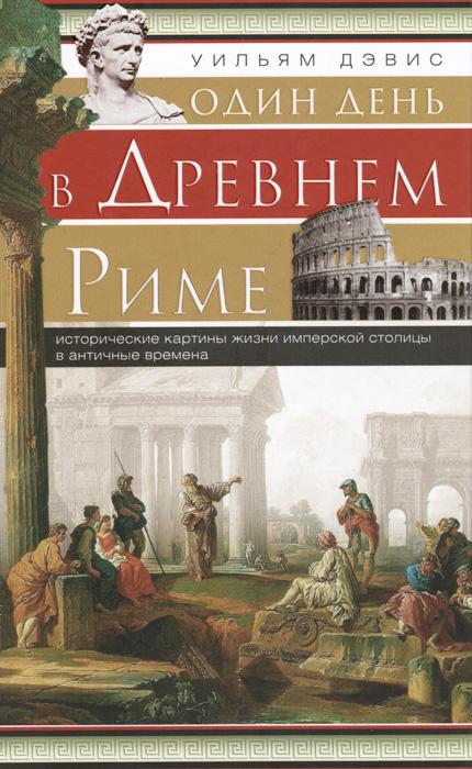 Один день в Древнем Риме. Исторические карты жизни имперской столицы в античные времена, Уильям Дэвис