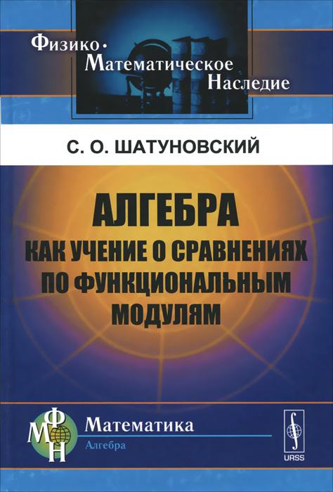 Алгебра как учение о сравнениях по функциональным модулям, С. О. Шатуновский