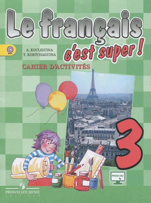 Le francais 3: C'est super! Cahier d'activites / Французский язык. 3 класс. Рабочая тетрадь, А. С. Кулигина, Т. В. Корчагина