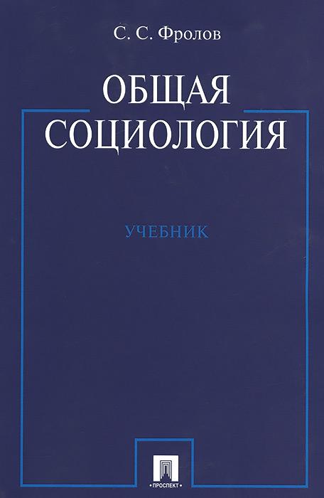 Общая социология. Учебник, С. С. Фролов