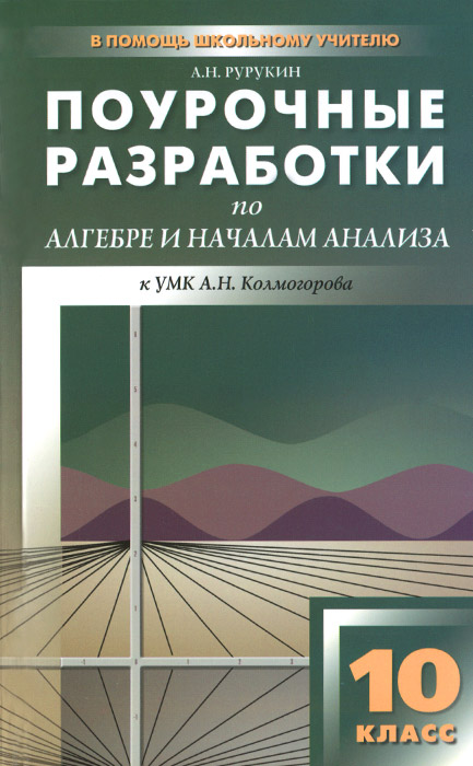 Алгебра и начала анализа. 10 класс. Поурочные разработки. К УМК А. Н. Колмогорова, А. Н. Рурукин