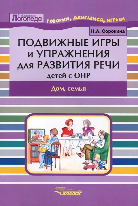 Подвижные игры и упражнения для развития речи детей с ОНР. Дом, семья, Н. А. Сорокина