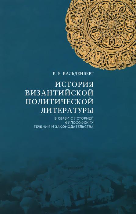 История византийской политической литературы в связи с историей философских течений и законодательства, В. Е. Вальденберг