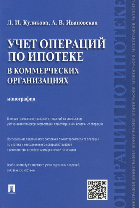 Учет операций по ипотеке в коммерческих организациях, Л. И. Куликова, А. В. Ивановская