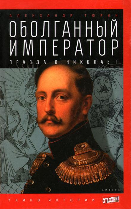 Оболганный император. Правда о Николае 1, Александр Тюрин