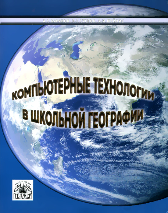 Компьютерные технологии в школьной географии. Методическое пособие, А. С. Баранов, В. Г. Суслов, А. И. Шейнис