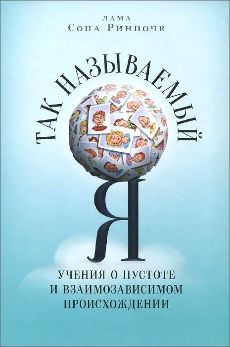 Так называемый Я. Учения о пустоте и взаимозависимом происхождении, преподанные во время ретрита под Москвой в мае 2003 года, Лама Сопа Ринпоче