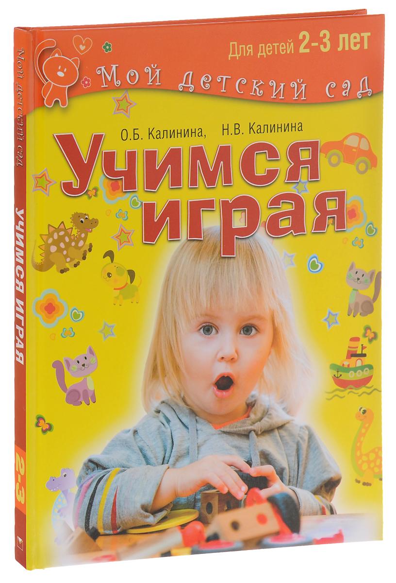 Учимся играя. Для детей 2-3 лет, О. Б. Калинина, Н. В. Калинина