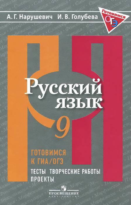 Готовимся к ГИА / ОГЭ. Русский язык. 9 класс. Тесты, творческие работы, проекты, А. Г. Нарушевич, И. В. Голубева
