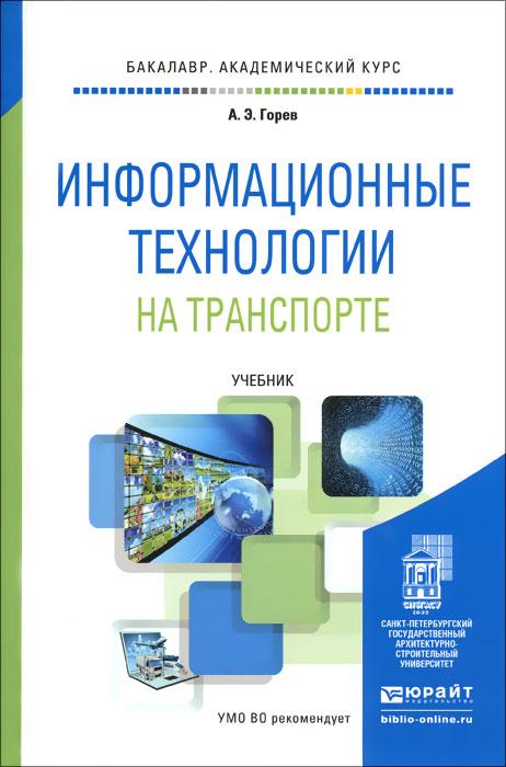 Информационные технологии на транспорте. Учебник, А. Э. Горев