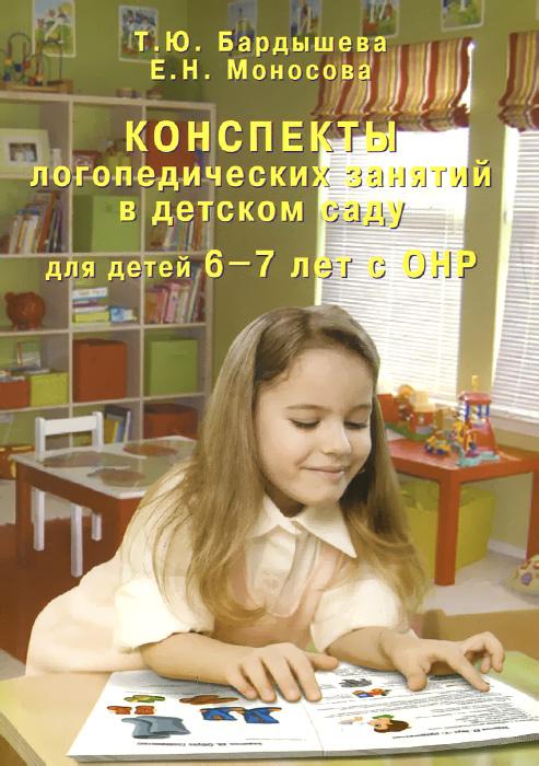 Конспекты логопедических занятий в детском саду для детей 6-7 лет с ОНР, Т. Ю. Бардышева, Е. Н. Моносова