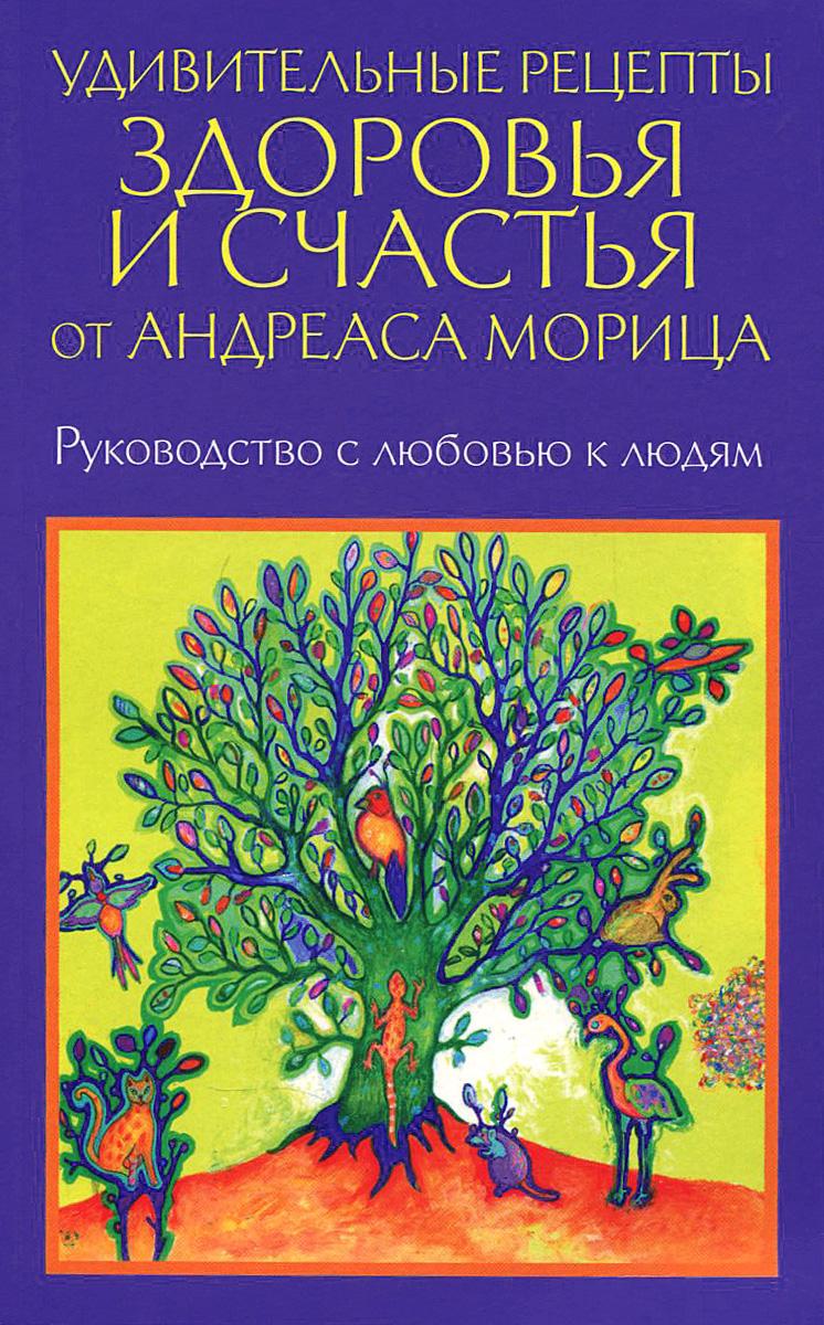 Удивительные рецепты здоровья и счастья от Андреаса Морица, Андреас Мориц
