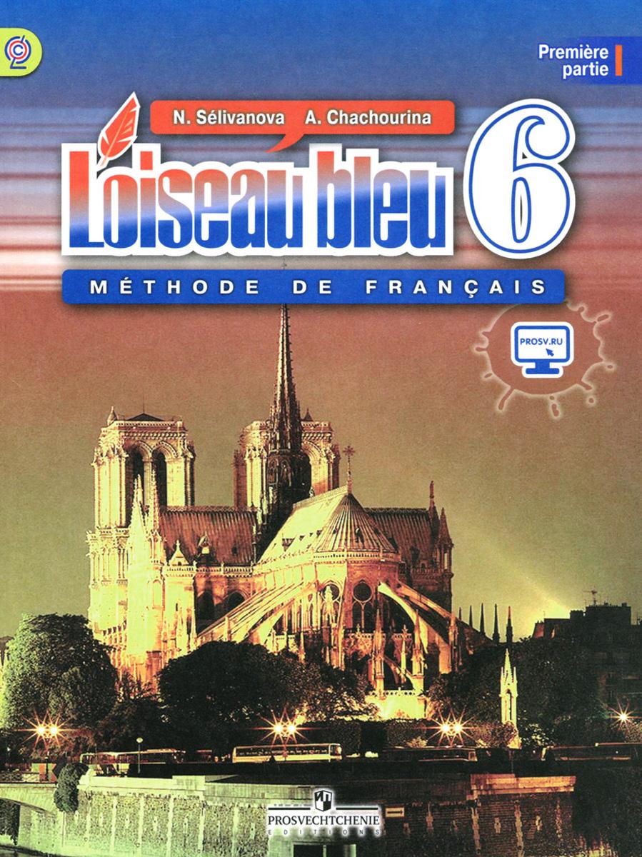 Loiseau bleu 6: Methode de francais: Partie 1 / Французский язык. Второй иностранный язык. 6 класс. Учебник. В 2 частях. Часть 1, N. Selivanova, A. Chachourina
