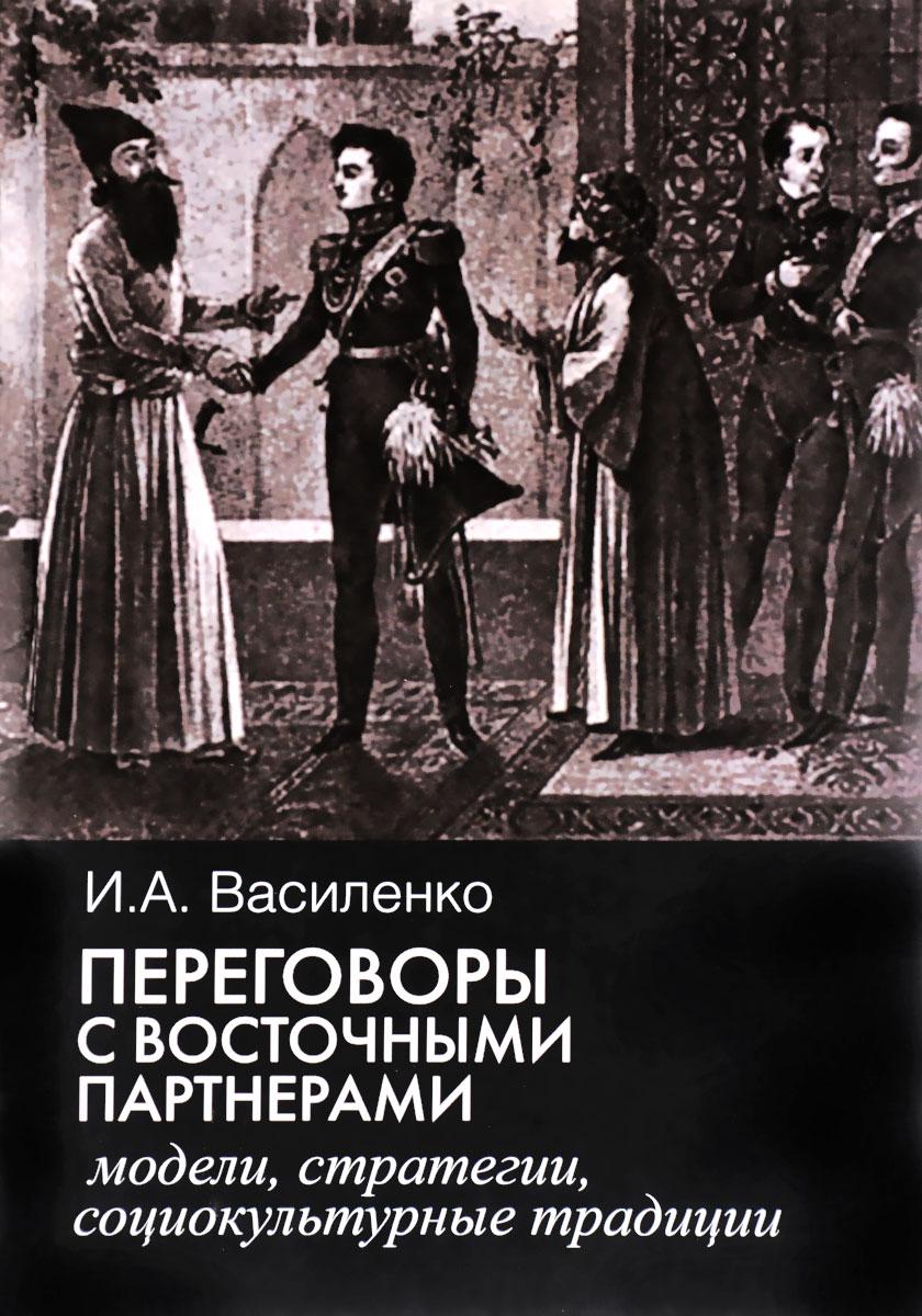 Переговоры с восточными партнерами. Модели, стратегии, социокультурные традиции, И. А. Василенко