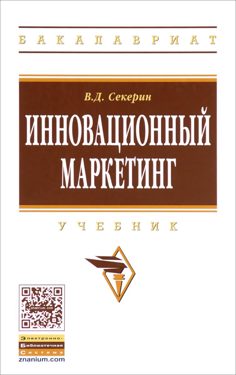 Инновационный маркетинг. Учебник, В. Д. Секерин