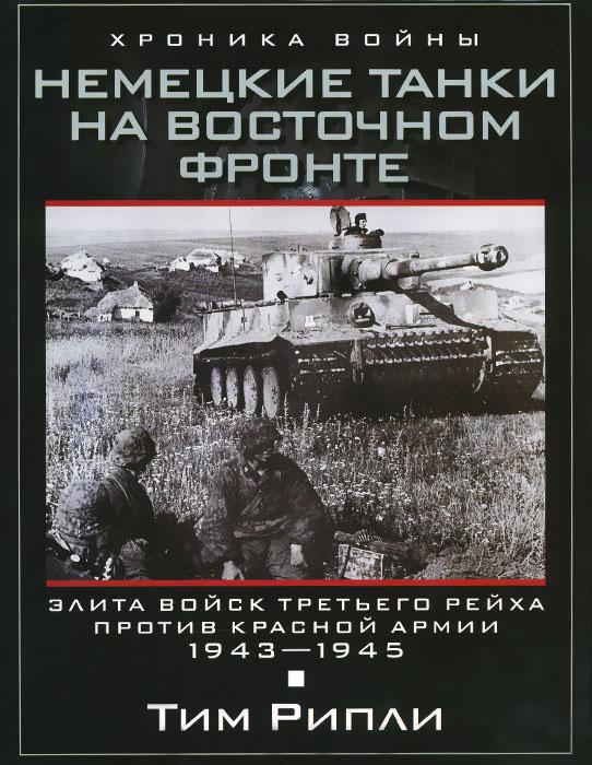 Немецкие танки на Восточном фронте. Элита войск Третьего рейха против Красной армии. 1943-1945, Тим Рипли