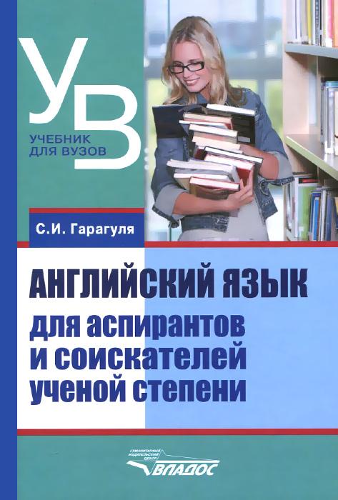 Английский язык для аспирантов и соискателей ученой степени. Учебное пособие, С. И. Гарагуля