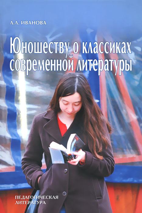 Юношеству о классиках современной  литературе, Л. Л. Иванова