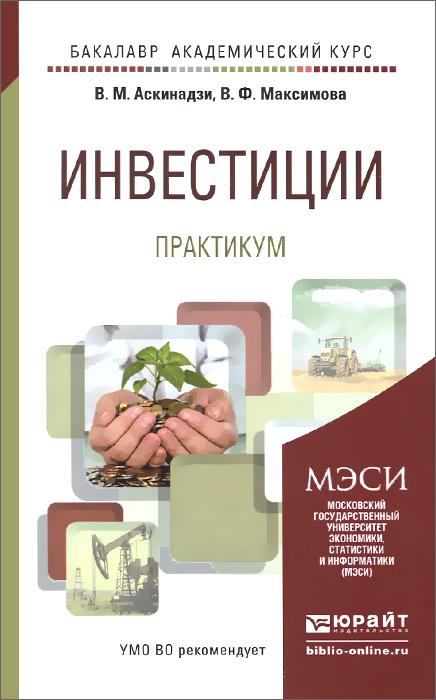 Инвестиции. Практикум, В. М. Аскинадзи, В. Ф. Максимова