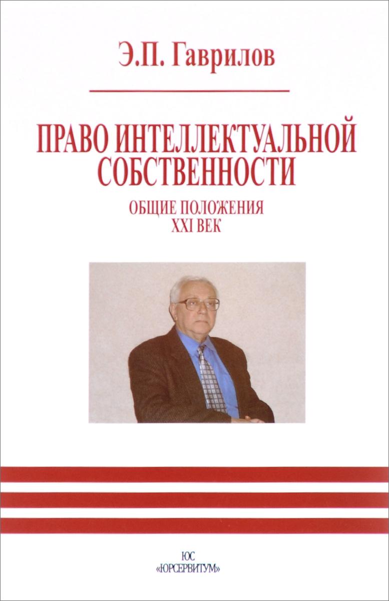 Право интеллектуальной собственности. Общие положения. XXI век, Э. П. Гаврилов