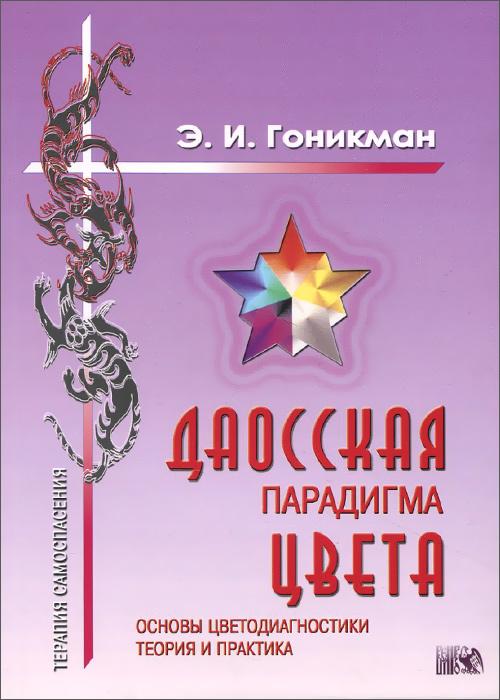 Даосская парадигма цвета. Книга 1. Основы цветодиагностики. Теория и практика, Э. И. Гоникман