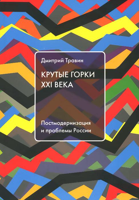 Крутые горки XXI века. Постмодернизация и проблемы России, Д. Травин