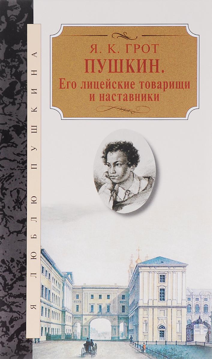 Пушкин. Его лицейские товарищи и наставники, Я. К. Грот