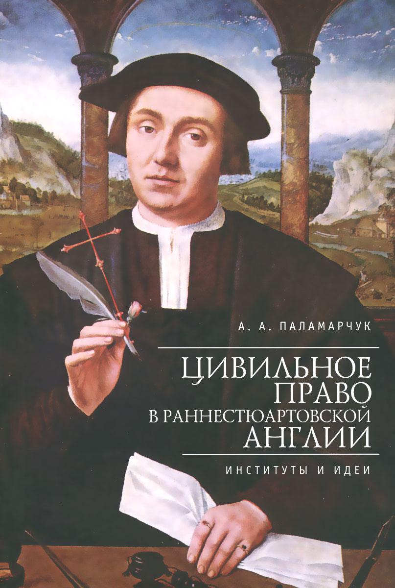 Цивильное право в раннестюартовской Англии. Институты и идеи, А. А. Паламарчук
