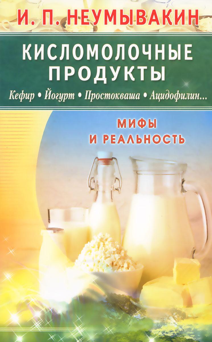Кисломолочные продукты. Кефир. Йогурт. Простокваша. Ацидофилин... Мифы и реальность, И. П. Неумывакин