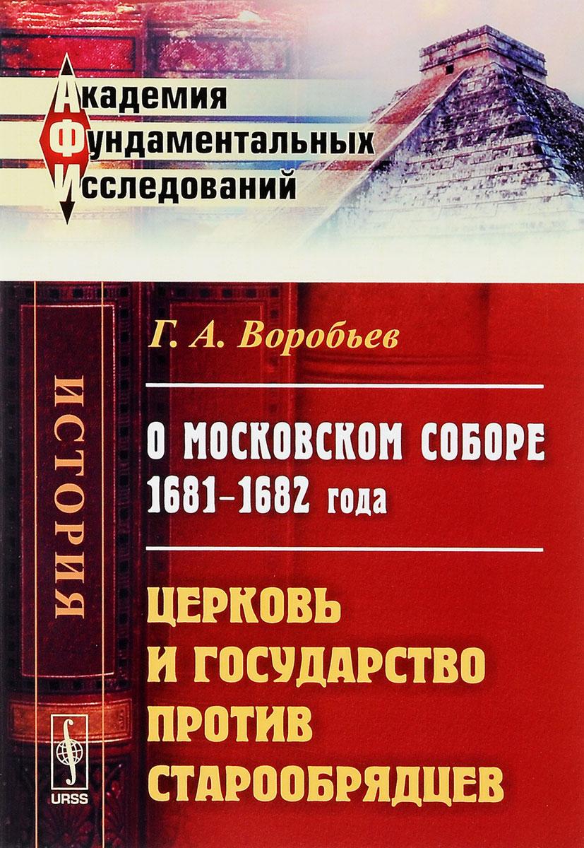 О Московском соборе 1681--1682 года. Церковь и государство против старообрядцев, Г. А. Воробьев