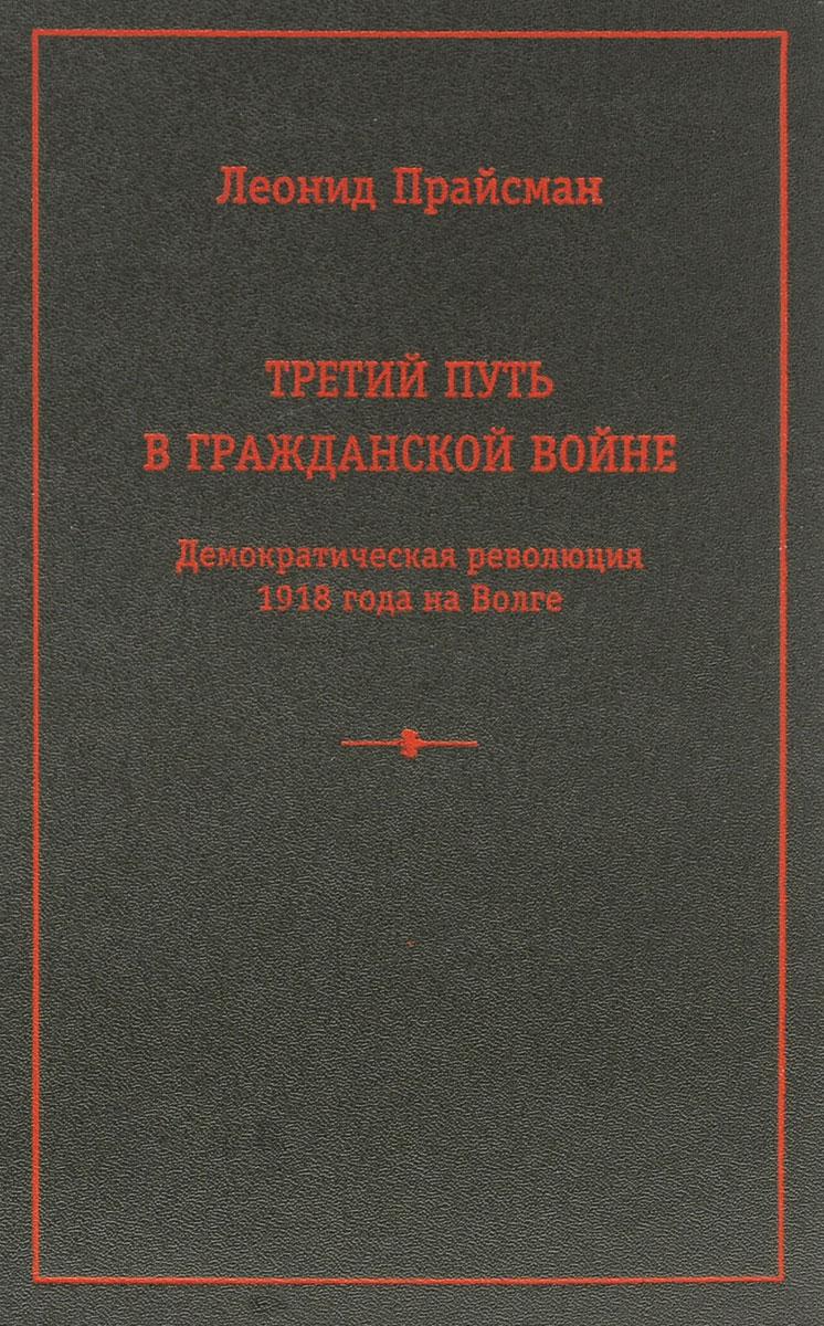 Третий путь в Гражданской войне. Демократическая революция 1918 года на Волге, Леонид Прайсман