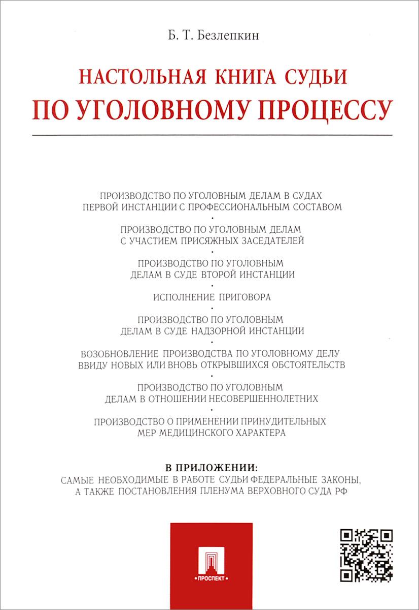 Настольная книга судьи по уголовному процессу, Б. Т. Безлепкин