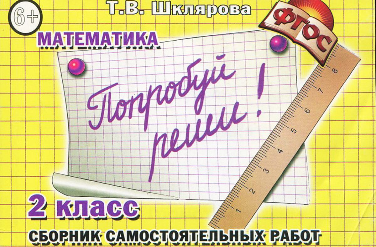 Математика. 2 класс. Попробуй реши! Сборник самостоятельных работ, Т. В. Шклярова