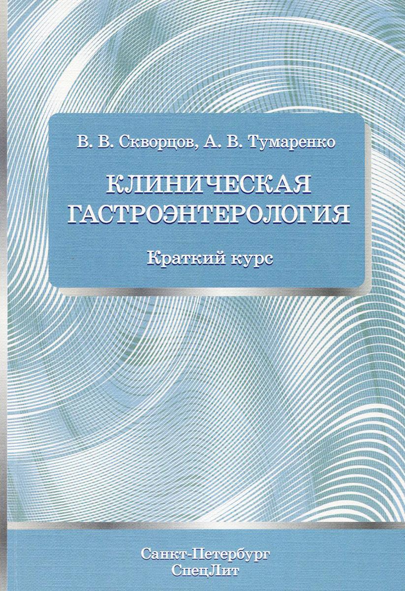 Клиническая гастроэнтерология. Краткий курс, В .В. Скворцов, А. В. Тумаренко